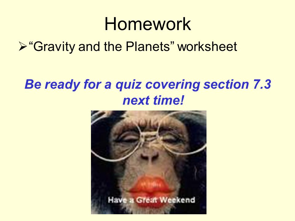 Homework  Gravity and the Planets worksheet Be ready for a quiz covering section 7.3 next time!