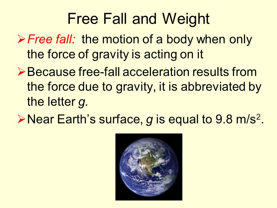 Free Fall and Weight  Free fall: the motion of a body when only the force of gravity is acting on it  Because free-fall acceleration results from the force due to gravity, it is abbreviated by the letter g.