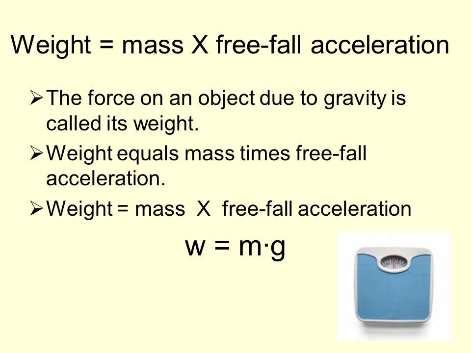 Weight = mass X free-fall acceleration  The force on an object due to gravity is called its weight.