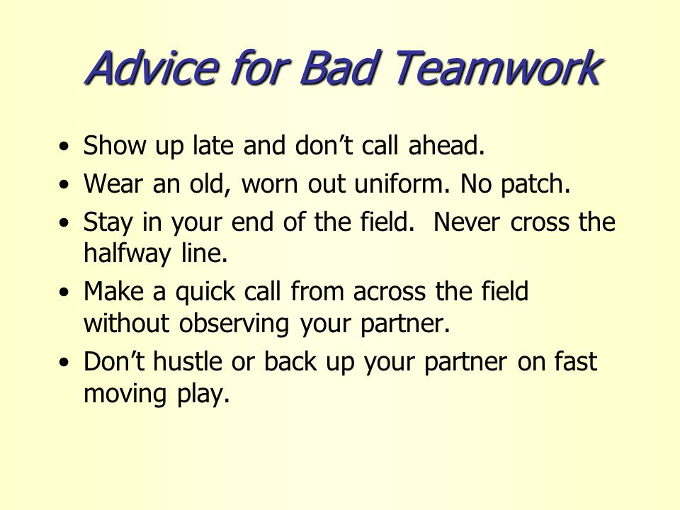 Advice for Bad Teamwork Show up late and don't call ahead.