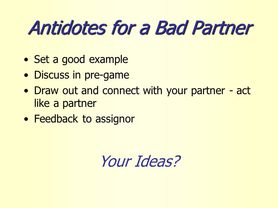 Antidotes for a Bad Partner Set a good example Discuss in pre-game Draw out and connect with your partner - act like a partner Feedback to assignor Your Ideas