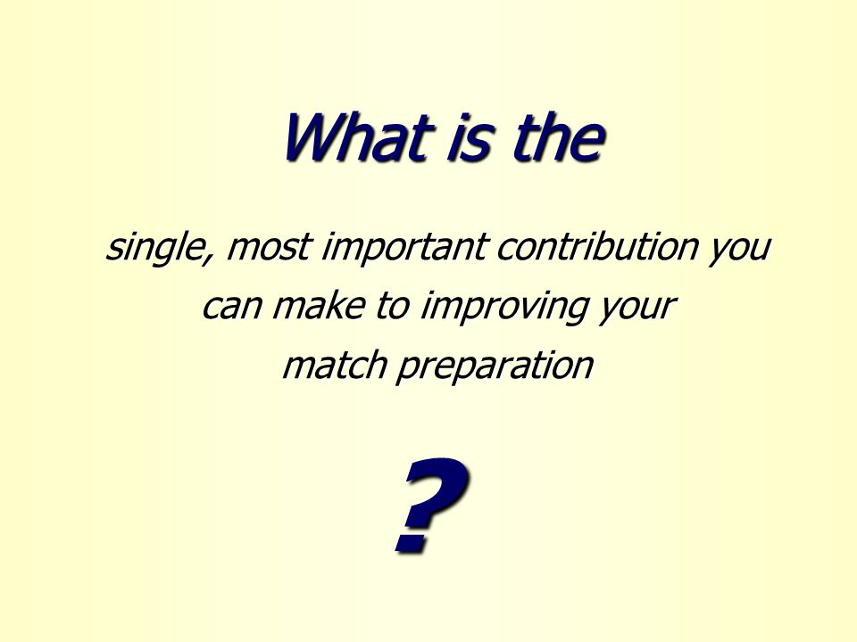 What is the single, most important contribution you can make to improving your match preparation