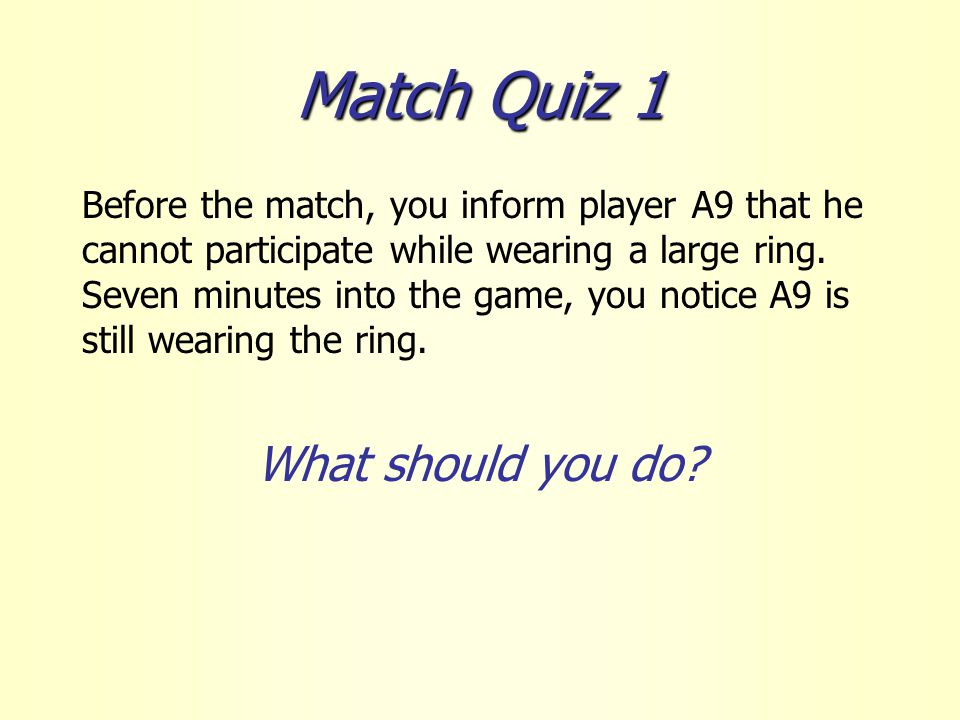 Match Quiz 1 Before the match, you inform player A9 that he cannot participate while wearing a large ring.