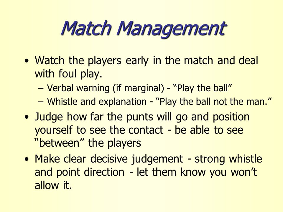 Match Management Watch the players early in the match and deal with foul play.