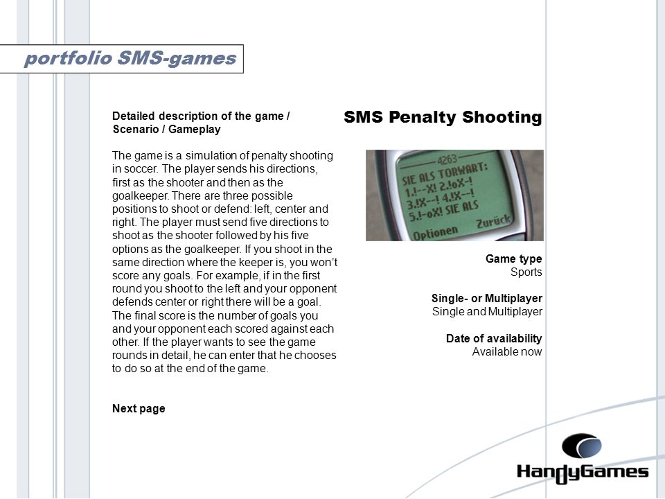 penalty shooting SMS Penalty Shooting Game type Sports Single- or Multiplayer Single and Multiplayer Date of availability Available now portfolio SMS-games Detailed description of the game / Scenario / Gameplay The game is a simulation of penalty shooting in soccer.