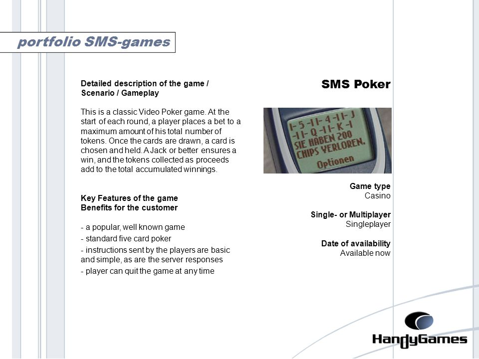 poker SMS Poker Game type Casino Single- or Multiplayer Singleplayer Date of availability Available now portfolio SMS-games Detailed description of the game / Scenario / Gameplay This is a classic Video Poker game.