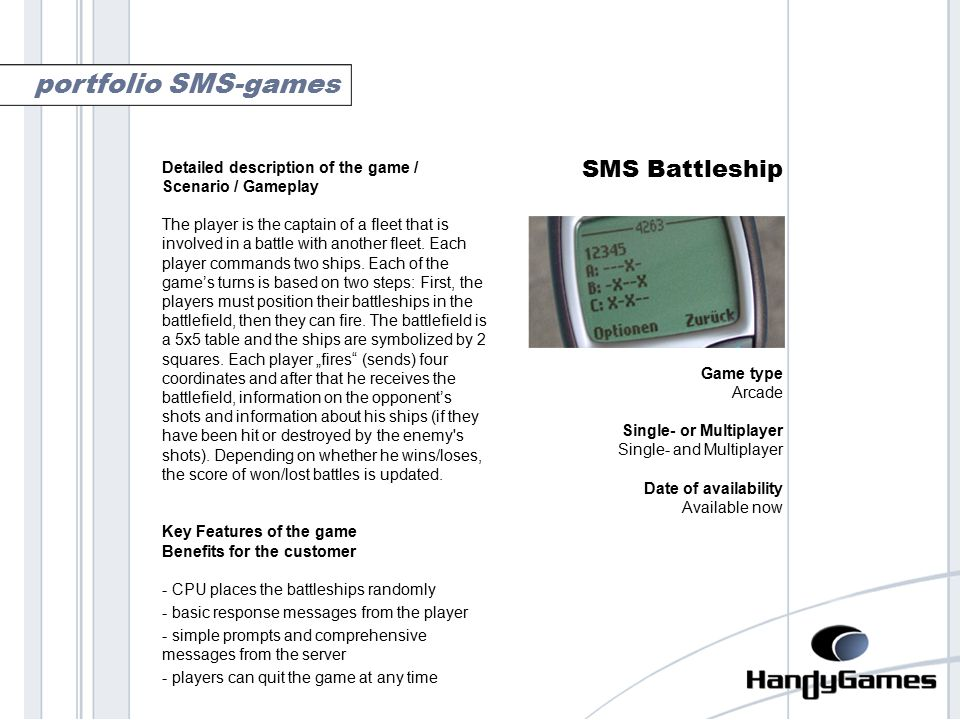 battleship SMS Battleship Game type Arcade Single- or Multiplayer Single- and Multiplayer Date of availability Available now portfolio SMS-games Detailed description of the game / Scenario / Gameplay The player is the captain of a fleet that is involved in a battle with another fleet.