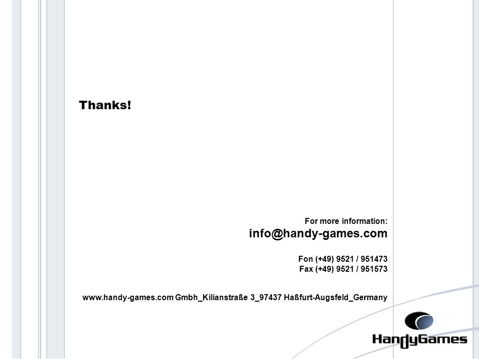 thanks For more information: info@handy-games.com Fon (+49) 9521 / 951473 Fax (+49) 9521 / 951573 www.handy-games.com Gmbh_Kilianstraße 3_97437 Haßfurt-Augsfeld_Germany Thanks!