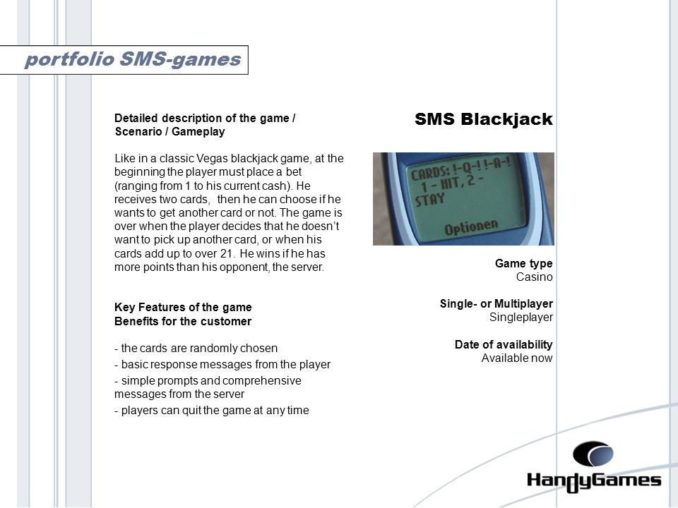 blackjack SMS Blackjack Game type Casino Single- or Multiplayer Singleplayer Date of availability Available now portfolio SMS-games Detailed description of the game / Scenario / Gameplay Like in a classic Vegas blackjack game, at the beginning the player must place a bet (ranging from 1 to his current cash).