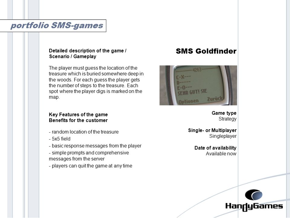 goldfinder SMS Goldfinder Game type Strategy Single- or Multiplayer Singleplayer Date of availability Available now portfolio SMS-games Detailed description of the game / Scenario / Gameplay The player must guess the location of the treasure which is buried somewhere deep in the woods.