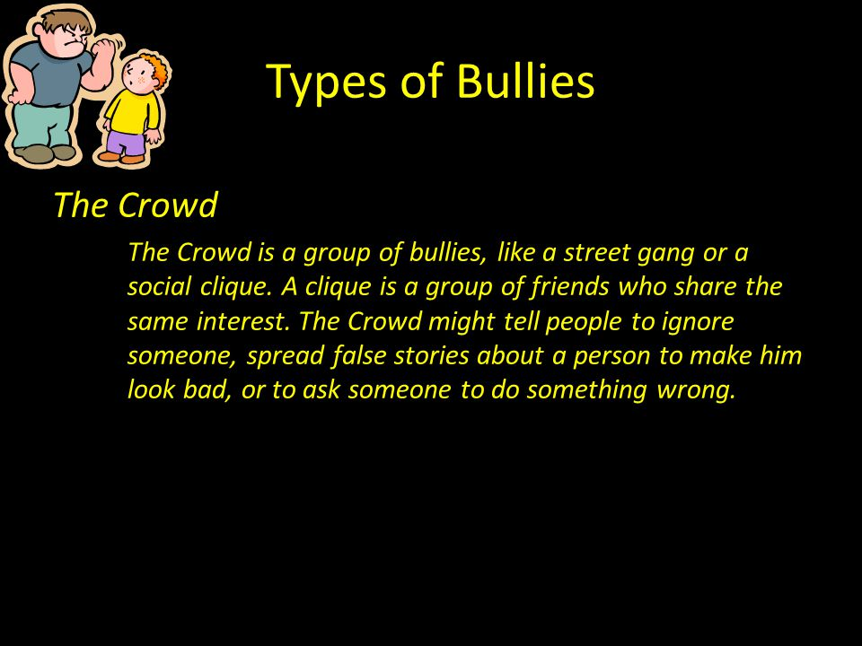 Types of Bullies The Crowd The Crowd is a group of bullies, like a street gang or a social clique. A clique is a group of friends who share the same i