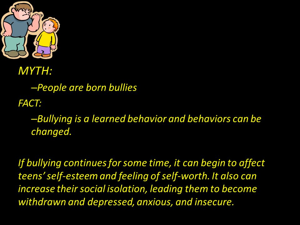 MYTH: – People are born bullies FACT: – Bullying is a learned behavior and behaviors can be changed. If bullying continues for some time, it can begin