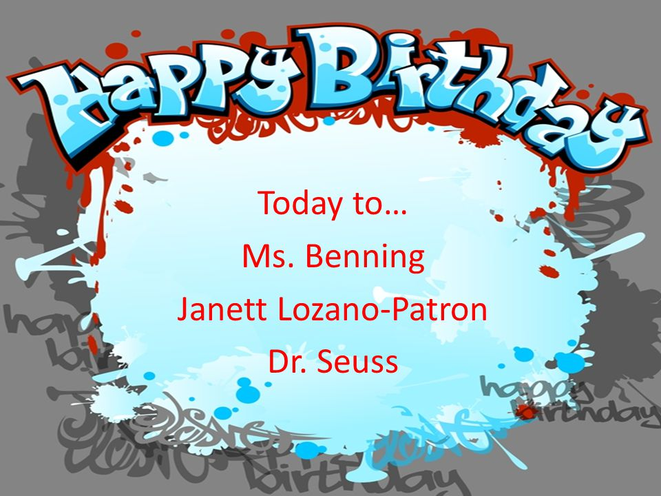 Today to… Ms. Benning Janett Lozano-Patron Dr. Seuss
