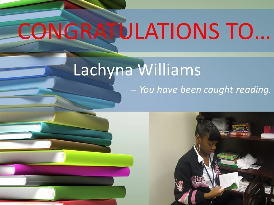 CONGRATULATIONS TO… Lachyna Williams – You have been caught reading.