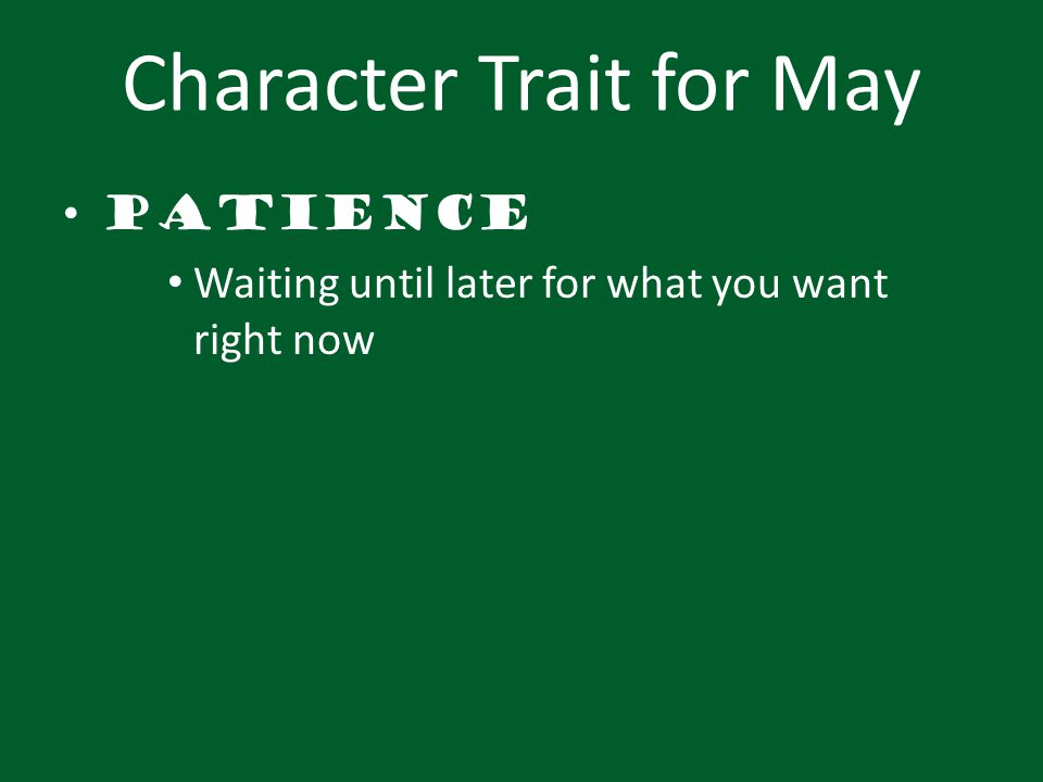 Character Trait for May Patience Waiting until later for what you want right now