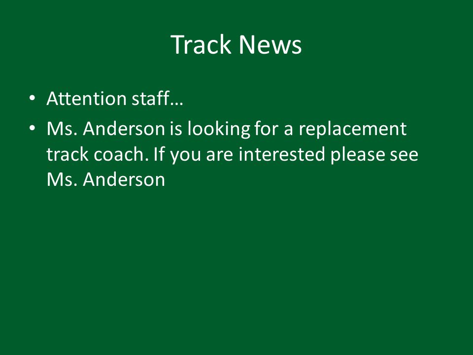 Track News Attention staff… Ms. Anderson is looking for a replacement track coach. If you are interested please see Ms. Anderson