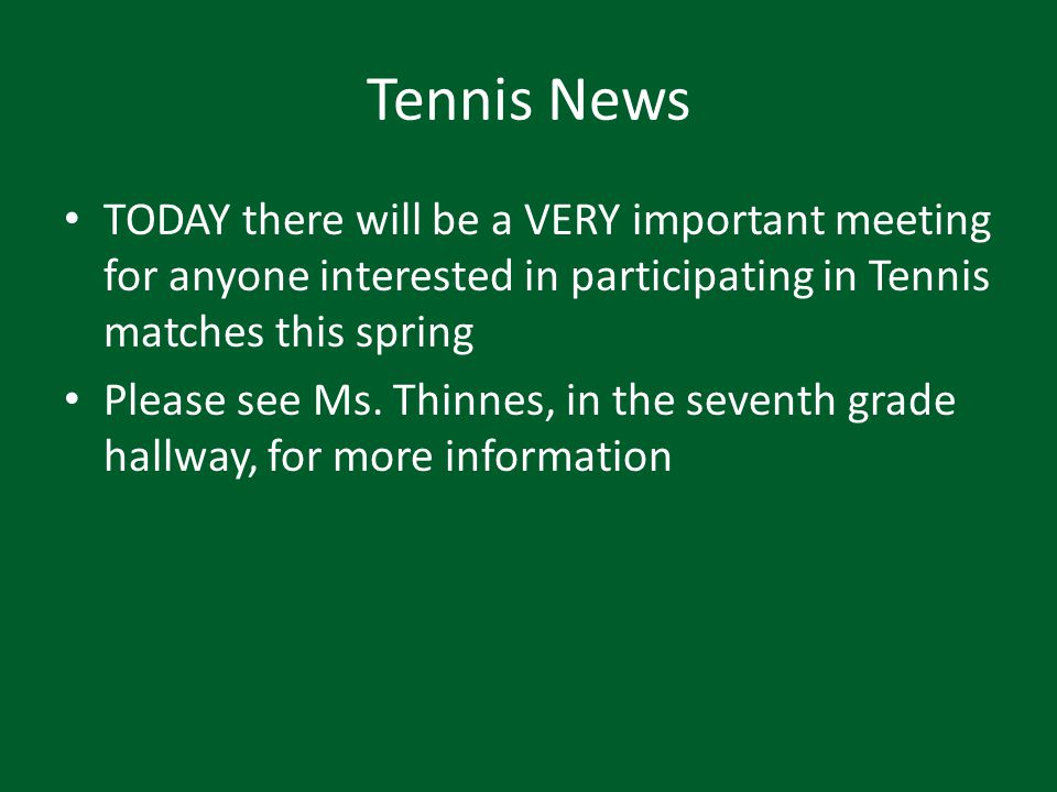 Tennis News TODAY there will be a VERY important meeting for anyone interested in participating in Tennis matches this spring Please see Ms. Thinnes,