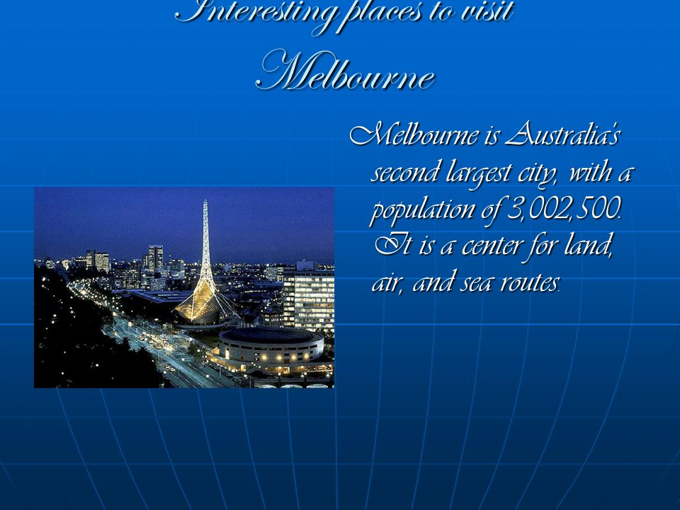 Interesting places to visit Melbourne Melbourne is Australia s second largest city, with a population of 3,002,500.