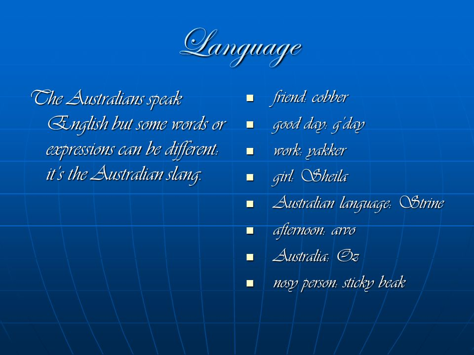 Language The Australians speak English but some words or expressions can be different: it's the Australian slang.