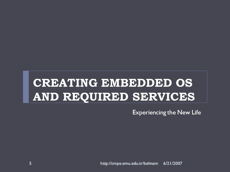 CREATING EMBEDDED OS AND REQUIRED SERVICES Experiencing the New Life 6/21/2007http://cmpe.emu.edu.tr/behnam5
