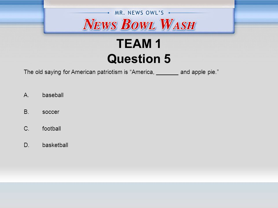 TEAM 1 Question 5 A. baseball B. soccer C. football D.