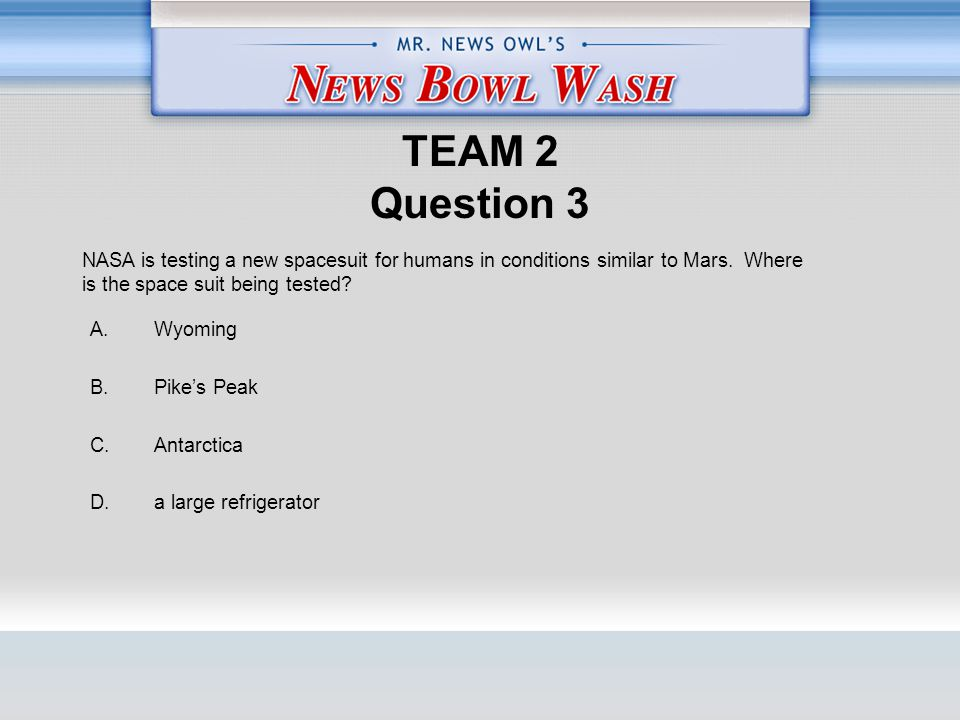 TEAM 2 Question 3 A. Wyoming B. Pike's Peak C. Antarctica D.