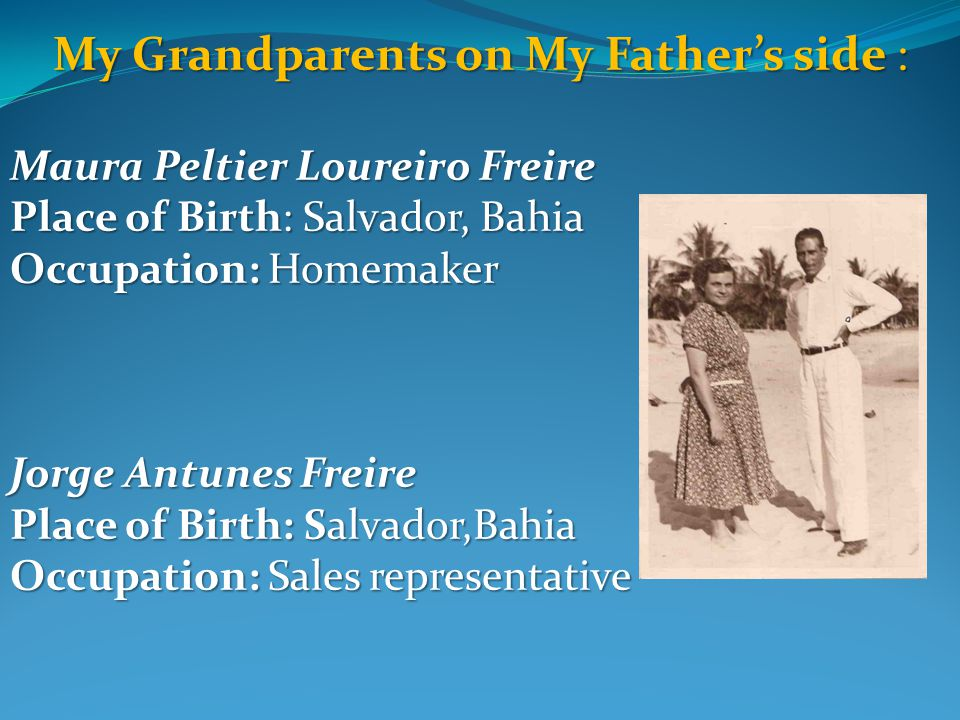 My Grandparents on My Father's side : Maura Peltier Loureiro Freire Place of Birth: Salvador, Bahia Occupation: Homemaker Jorge Antunes Freire Place of Birth: Salvador,Bahia Occupation: Sales representative