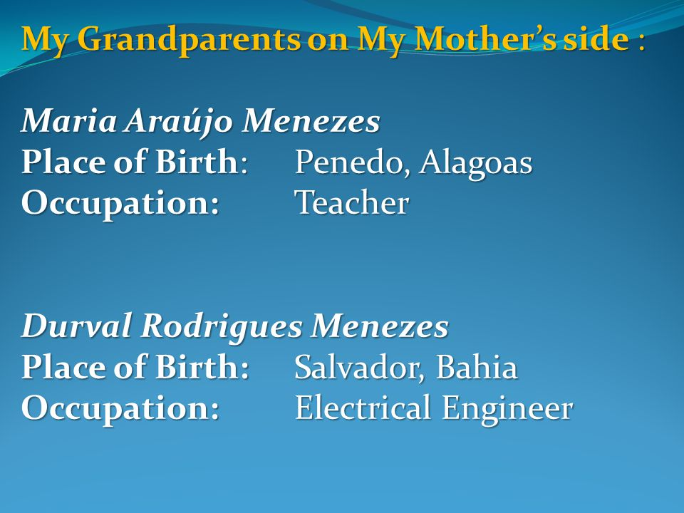 My Grandparents on My Mother's side : Maria Araújo Menezes Place of Birth: Penedo, Alagoas Occupation: Teacher Durval Rodrigues Menezes Place of Birth: Salvador, Bahia Occupation:Electrical Engineer