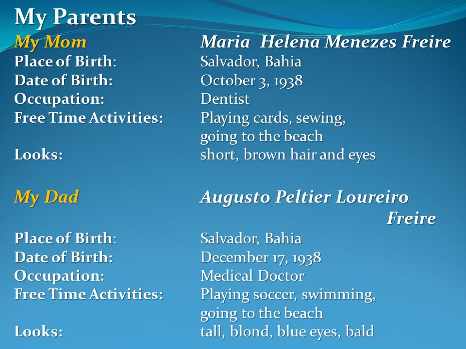 My Parents My MomMaria Helena Menezes Freire Place of Birth: Salvador, Bahia Date of Birth:October 3, 1938 Occupation: Dentist Free Time Activities: Playing cards, sewing, going to the beach Looks:short, brown hair and eyes My DadAugusto Peltier Loureiro Freire Place of Birth: Salvador, Bahia Date of Birth:December 17, 1938 Occupation: Medical Doctor Free Time Activities: Playing soccer, swimming, going to the beach Looks:tall, blond, blue eyes, bald