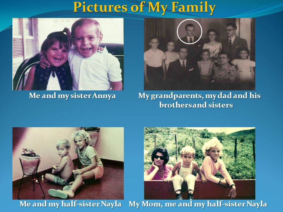 Pictures of My Family Me and my sister Annya My grandparents, my dad and his brothers and sisters Me and my sister Annya My grandparents, my dad and his brothers and sisters Me and my half-sister Nayla My Mom, me and my half-sister Nayla Me and my half-sister Nayla My Mom, me and my half-sister Nayla