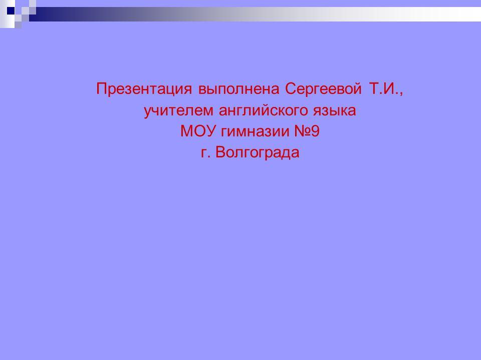 Презентация выполнена Сергеевой Т.И., учителем английского языка МОУ гимназии №9 г. Волгограда