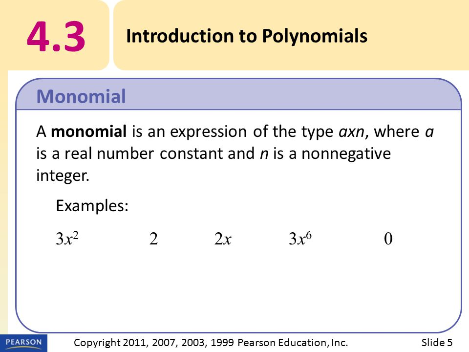 EXAMPLE Solution: x 4 – 3x 3 + 5x – 8 Missing terms:x 4 – 3x 3 + 0x 2 + 5x – 8 Leaving space:x 4 – 3x 3 + 5x – 8 4.3 Introduction to Polynomials h Identify the missing terms of a polynomial.