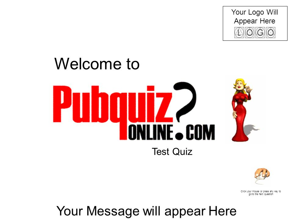 Your Logo Will Appear Here Your Message will appear Here Click your mouse or press any key to go to the next question