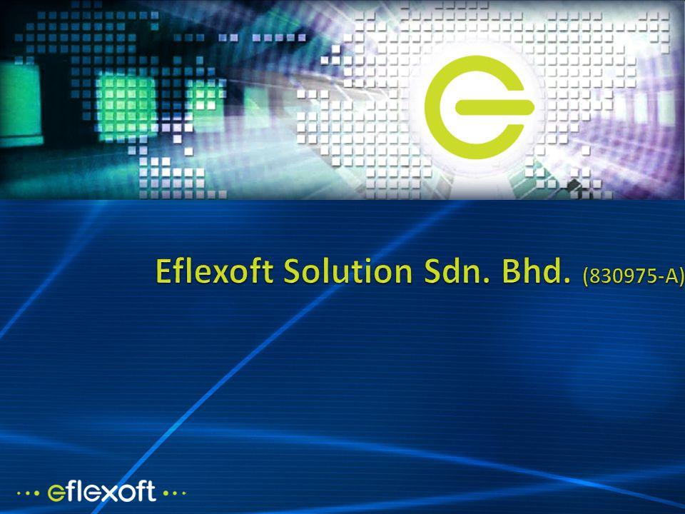 EFLEXOFT July 2006 Founded Flexible Software Enterprise 2009 renamed Eflexoft Solution Sdn. Bhd.