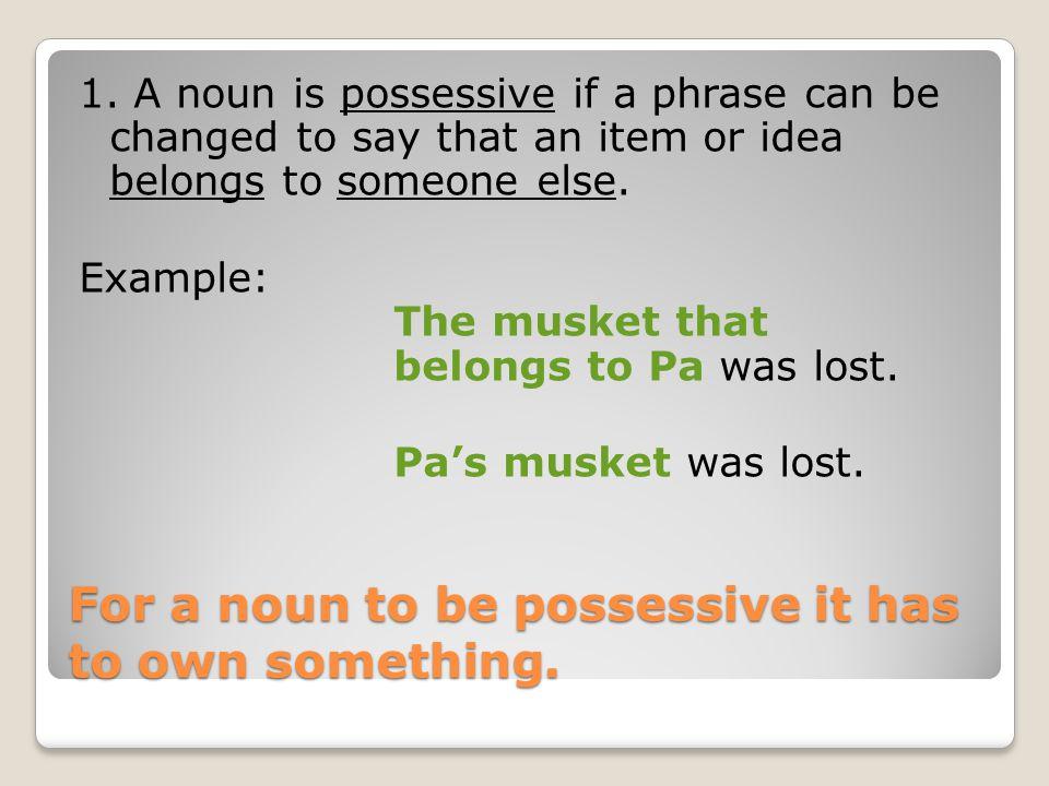 Singular Possessive Nouns Singular Possessive Nouns Possessive Nouns name who or what has or owns something.