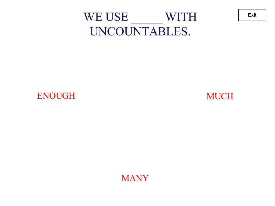 WE USE _____ WITH COUNTABLES. MANY ENOUGH MUCH Exit
