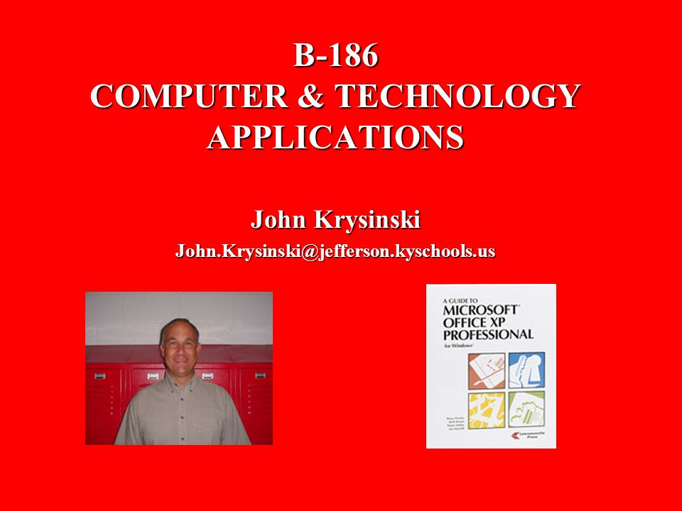 B-186 COMPUTER & TECHNOLOGY APPLICATIONS John Krysinski John.Krysinski@jefferson.kyschools.us