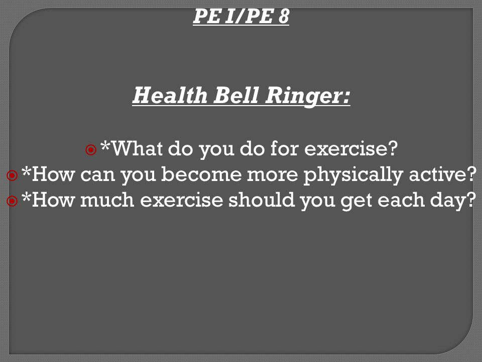 PE I/PE 8 Health Bell Ringer: Write any changes you would like to make to get more and better regular physical activity (e.g.
