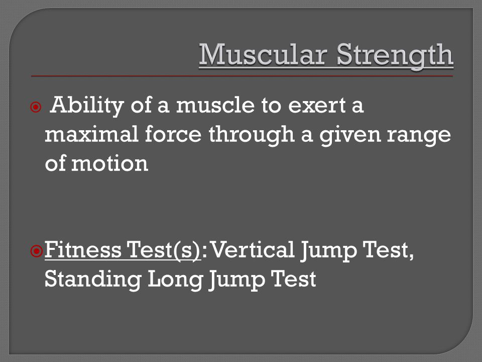  Ability of a muscle to exert a maximal force through a given range of motion  Fitness Test(s): Vertical Jump Test, Standing Long Jump Test