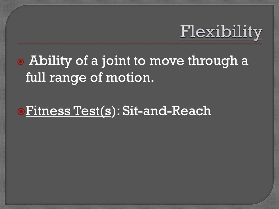  Ability of a joint to move through a full range of motion.  Fitness Test(s): Sit-and-Reach