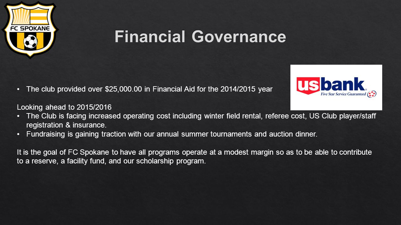 The club provided over $25,000.00 in Financial Aid for the 2014/2015 year Looking ahead to 2015/2016 The Club is facing increased operating cost including winter field rental, referee cost, US Club player/staff registration & insurance.
