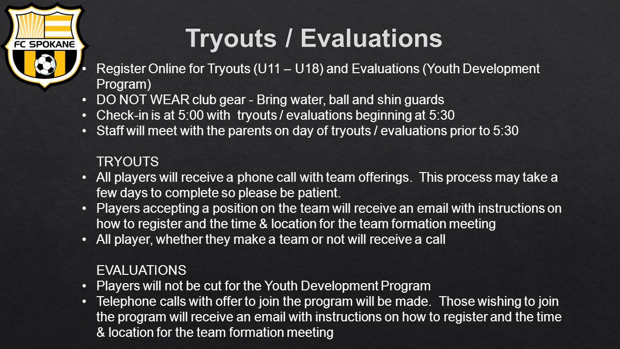 Register Online for Tryouts (U11 – U18) and Evaluations (Youth Development Program) DO NOT WEAR club gear - Bring water, ball and shin guards Check-in is at 5:00 with tryouts / evaluations beginning at 5:30 Staff will meet with the parents on day of tryouts / evaluations prior to 5:30 TRYOUTS All players will receive a phone call with team offerings.