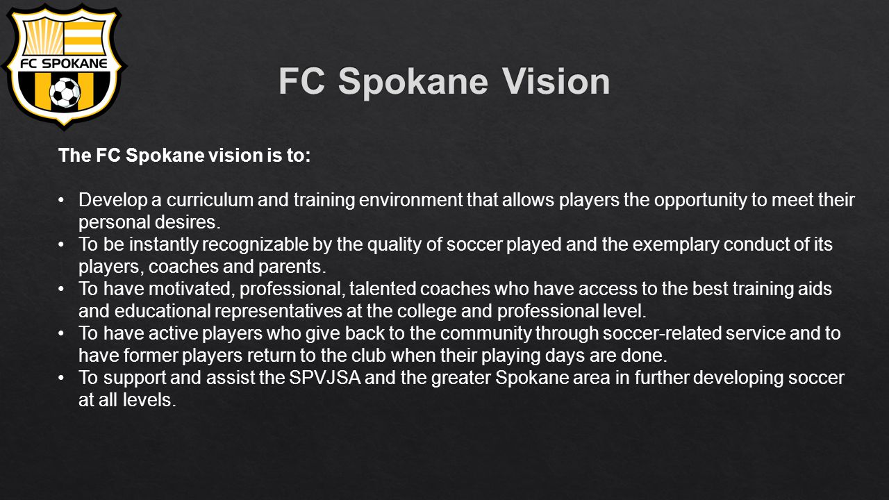 The FC Spokane vision is to: Develop a curriculum and training environment that allows players the opportunity to meet their personal desires.