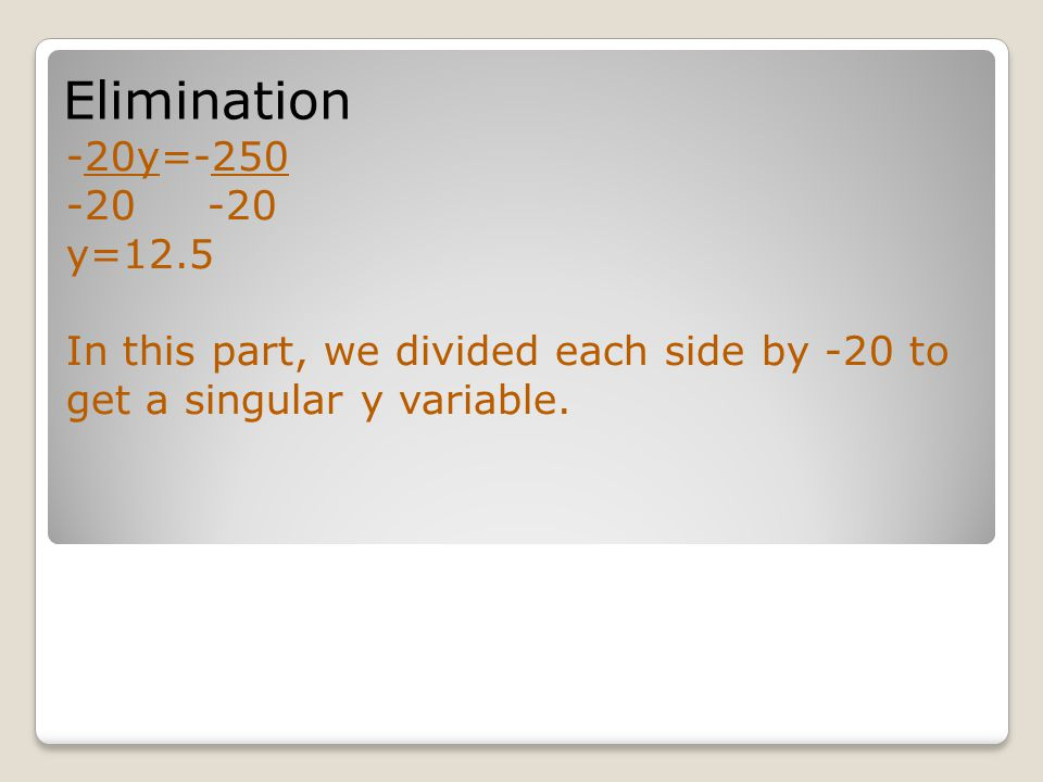 Elimination -20y=-250 -20 y=12.5 In this part, we divided each side by -20 to get a singular y variable.