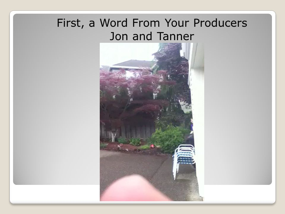 First, a Word From Your Producers Jon and Tanner