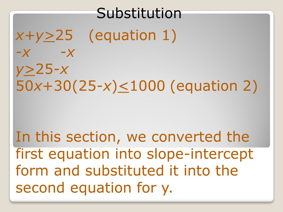 Substitution 50x+30(25-x)<1000 (equation 2) 50x+750-30x<1000 20x+750<1000 -750 20x< 250 Here, we distributed and combined like terms.