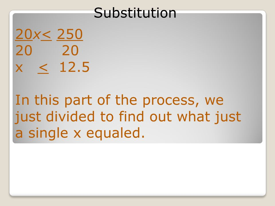 Substitution 20x< 250 20 x < 12.5 In this part of the process, we just divided to find out what just a single x equaled.