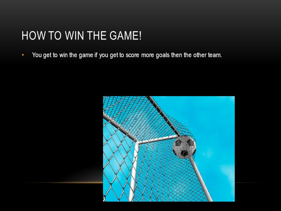 HOW TO WIN THE GAME! You get to win the game if you get to score more goals then the other team.