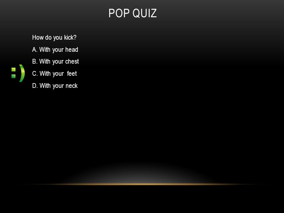 POP QUIZ How do you kick? A. With your head B. With your chest C. With your feet D. With your neck