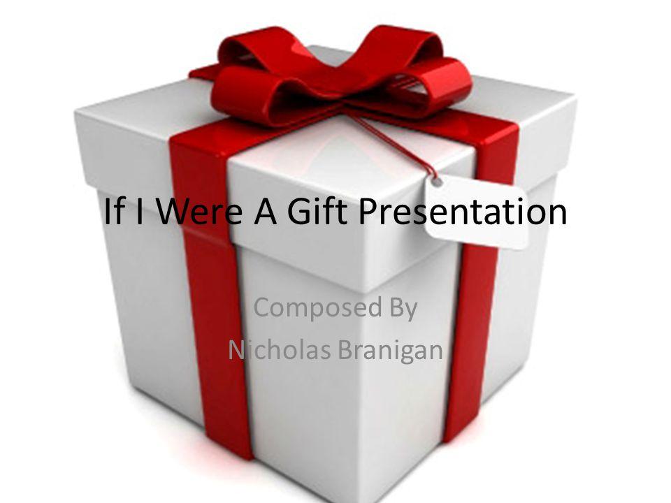 If I Were A Gift Presentation Composed By Nicholas Branigan